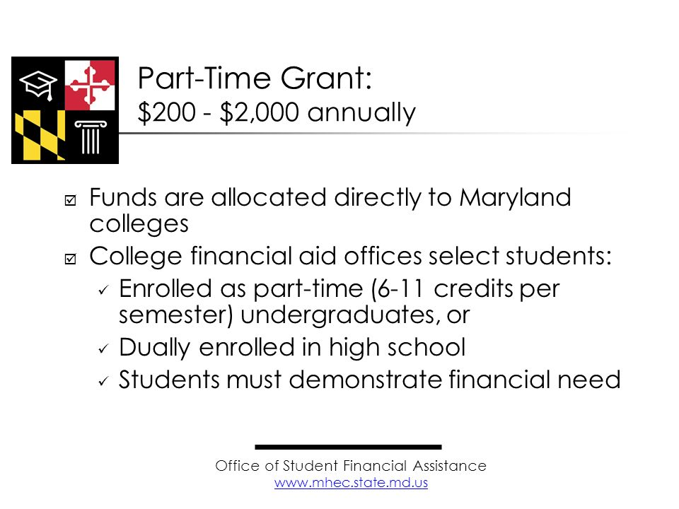Funds are allocated directly to Maryland colleges College financial aid offices select students: Enrolled as part-time (6-11 credits per semester) und