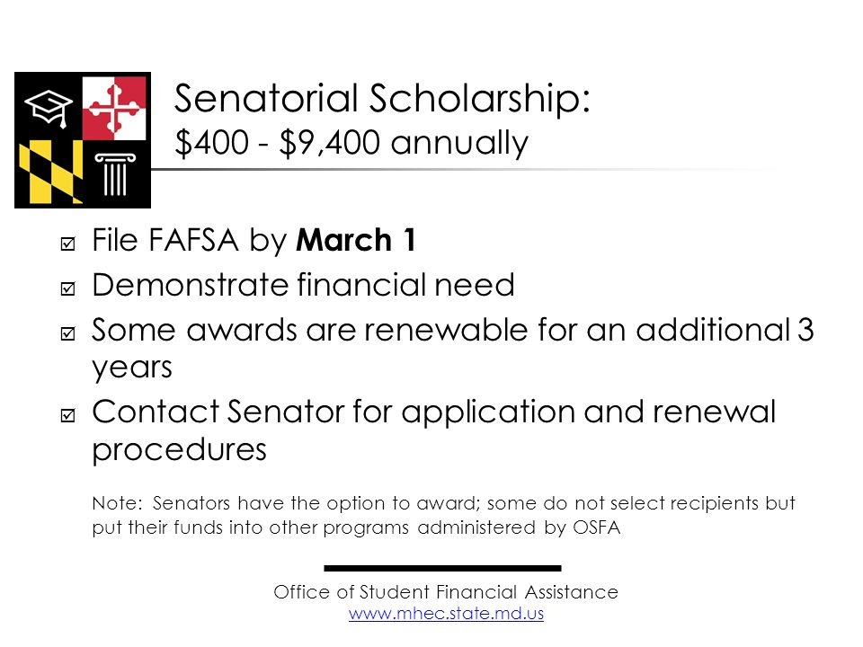 File FAFSA by March 1 Demonstrate financial need Some awards are renewable for an additional 3 years Contact Senator for application and renewal proce