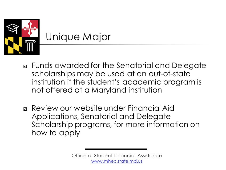 Funds awarded for the Senatorial and Delegate scholarships may be used at an out-of-state institution if the students academic program is not offered