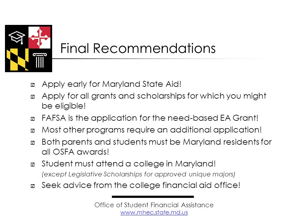Apply early for Maryland State Aid! Apply for all grants and scholarships for which you might be eligible! FAFSA is the application for the need-based