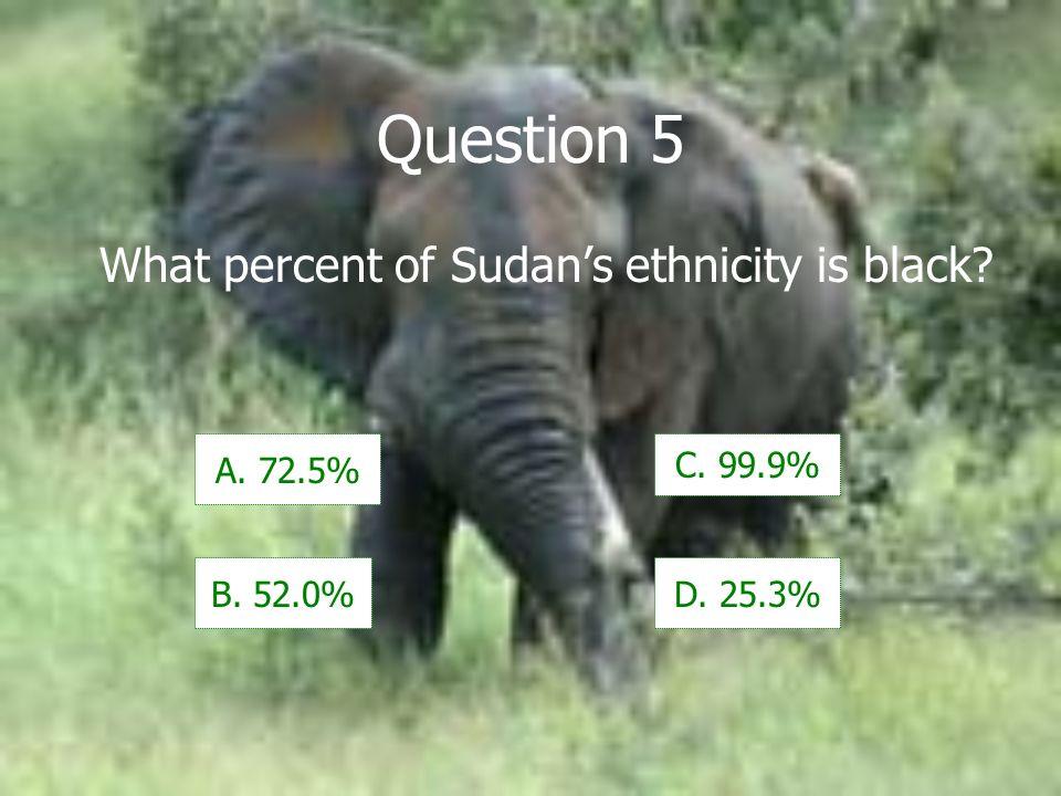 Question 5 What percent of Sudans ethnicity is black A. 72.5% B. 52.0% C. 99.9% D. 25.3%