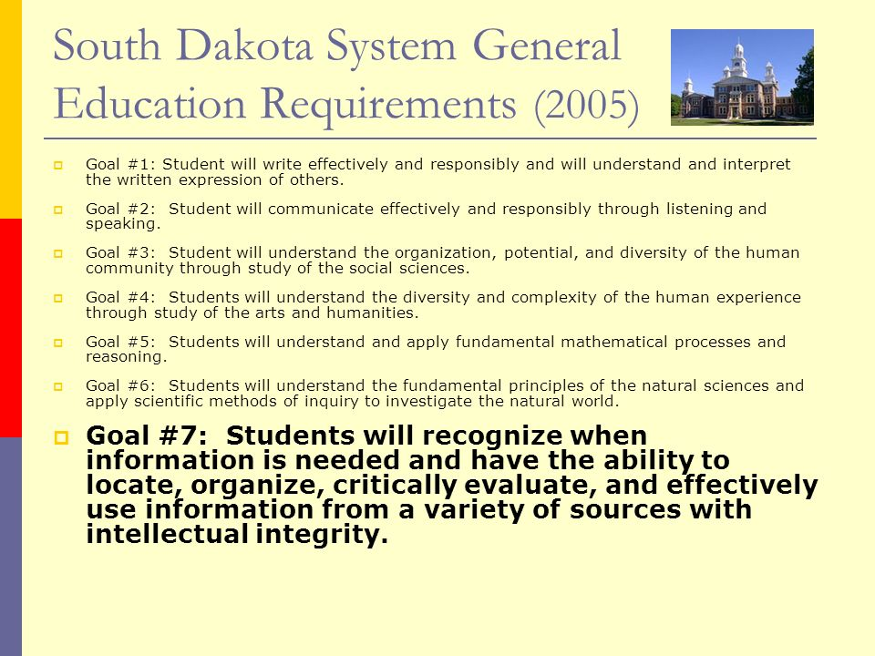 South Dakota System General Education Requirements (2005) Goal #1: Student will write effectively and responsibly and will understand and interpret th