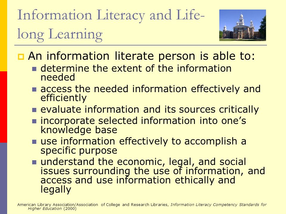 Information Literacy and Life- long Learning An information literate person is able to: determine the extent of the information needed access the need