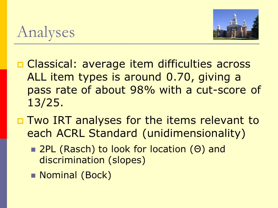 Analyses Classical: average item difficulties across ALL item types is around 0.70, giving a pass rate of about 98% with a cut-score of 13/25. Two IRT