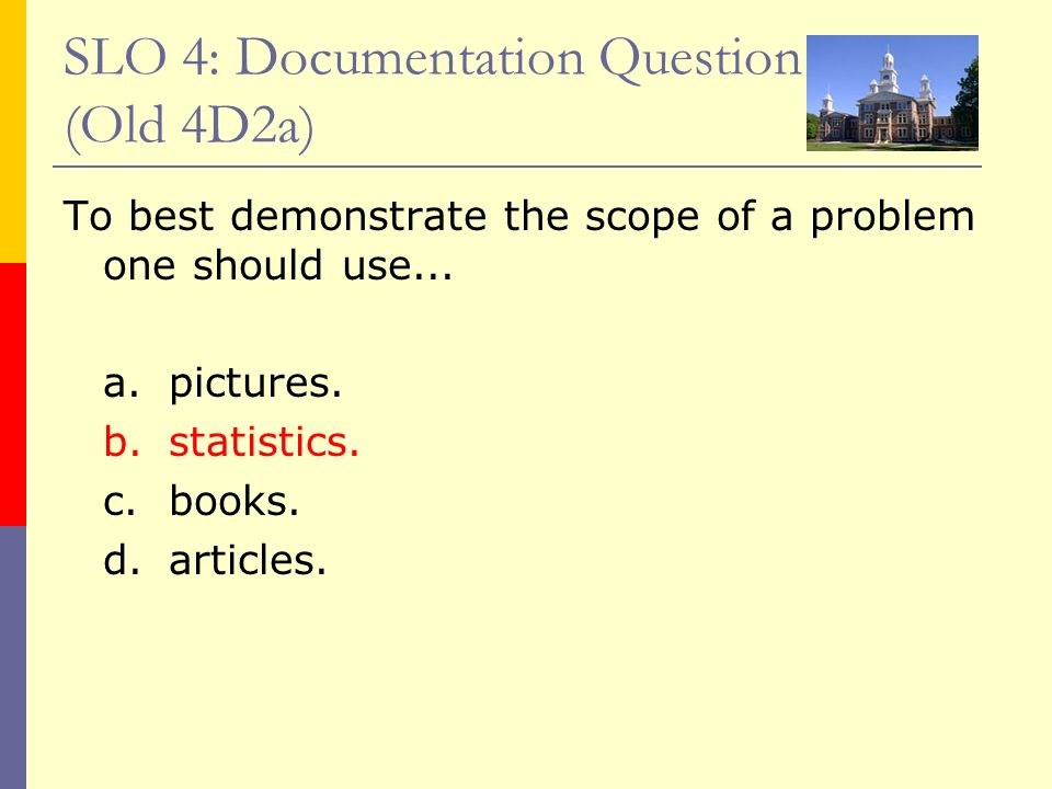 SLO 4: Documentation Question (Old 4D2a) To best demonstrate the scope of a problem one should use... a.pictures. b.statistics. c.books. d. articles.
