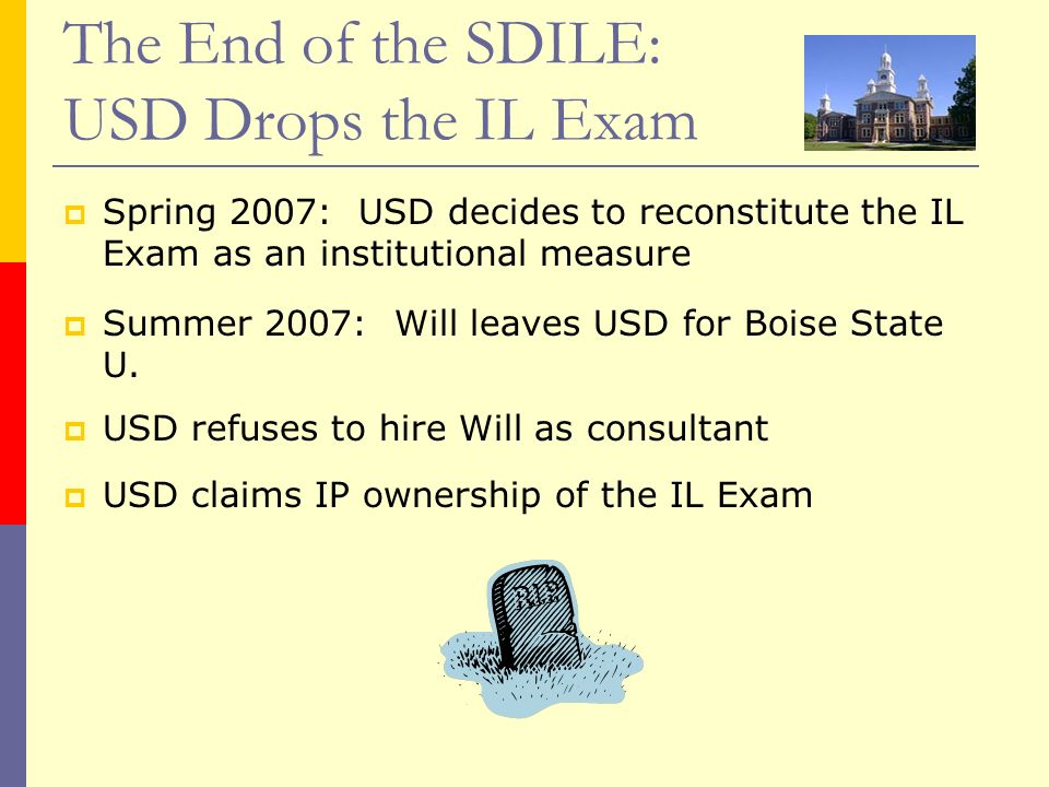 The End of the SDILE: USD Drops the IL Exam Spring 2007: USD decides to reconstitute the IL Exam as an institutional measure Summer 2007: Will leaves