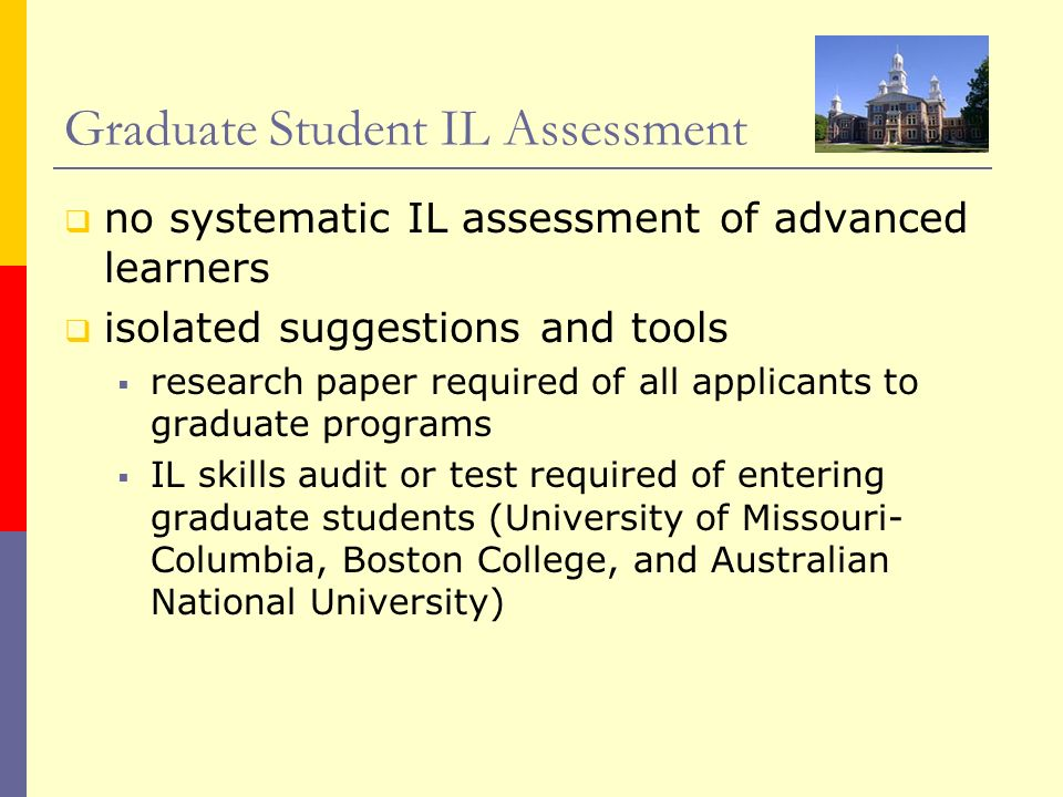 Graduate Student IL Assessment no systematic IL assessment of advanced learners isolated suggestions and tools research paper required of all applican