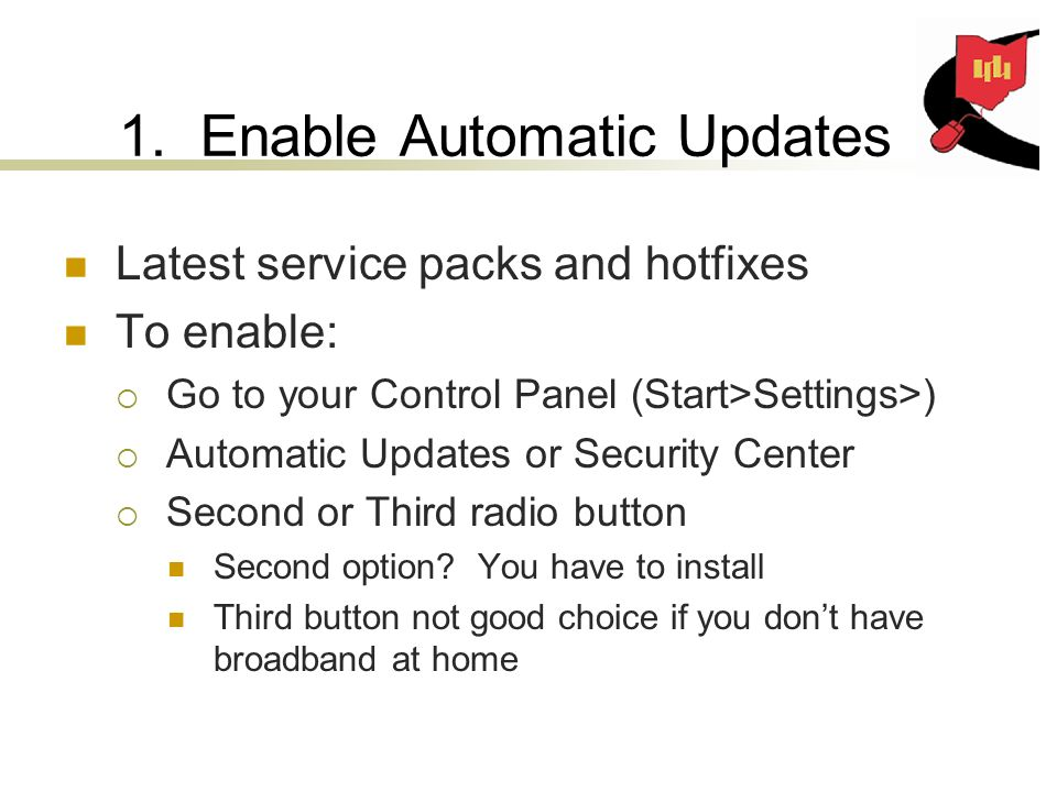 1. Enable Automatic Updates Latest service packs and hotfixes To enable: Go to your Control Panel (Start>Settings>) Automatic Updates or Security Cent