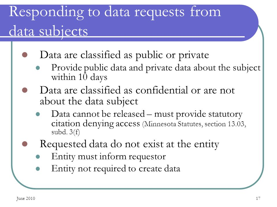 June 201017 Responding to data requests from data subjects Data are classified as public or private Provide public data and private data about the sub