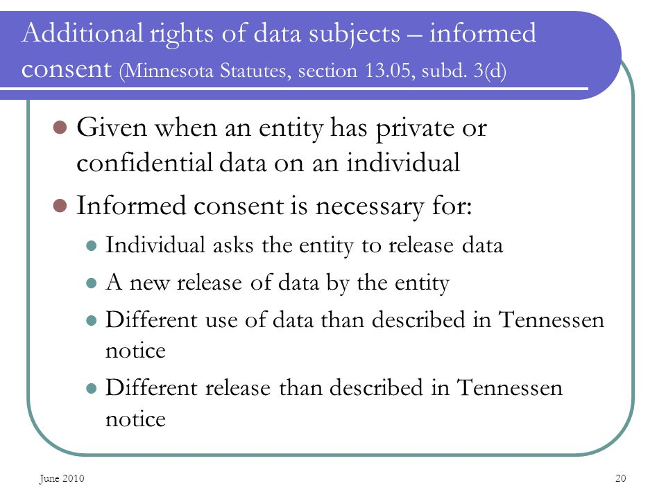 June 201020 Additional rights of data subjects – informed consent (Minnesota Statutes, section 13.05, subd. 3(d) Given when an entity has private or c