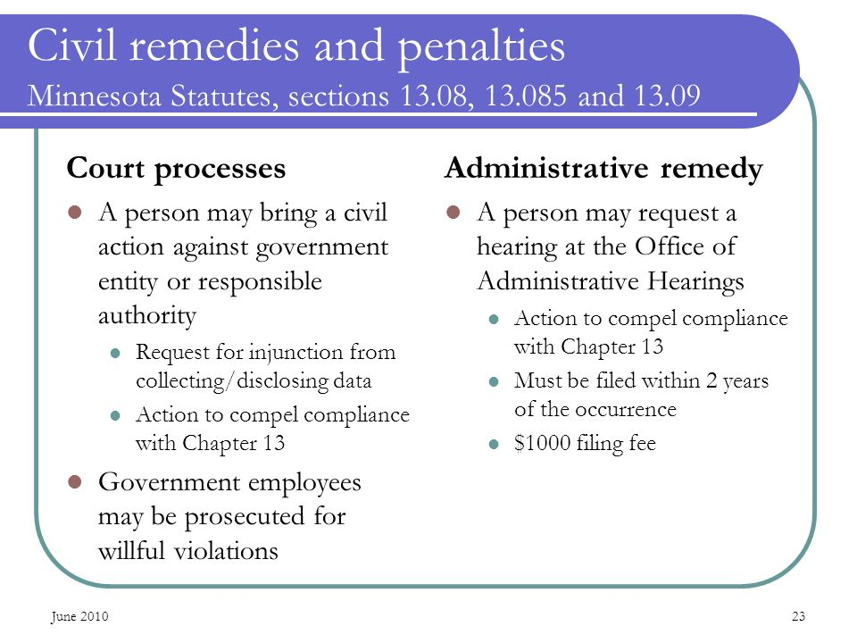 Civil remedies and penalties Minnesota Statutes, sections 13.08, 13.085 and 13.09 Court processes A person may bring a civil action against government entity or responsible authority Request for injunction from collecting/disclosing data Action to compel compliance with Chapter 13 Government employees may be prosecuted for willful violations Administrative remedy A person may request a hearing at the Office of Administrative Hearings Action to compel compliance with Chapter 13 Must be filed within 2 years of the occurrence $1000 filing fee June 201023