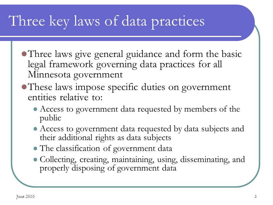 Three key laws of data practices Three laws give general guidance and form the basic legal framework governing data practices for all Minnesota govern