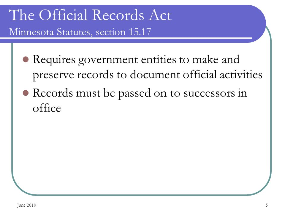 June 20105 The Official Records Act Minnesota Statutes, section 15.17 Requires government entities to make and preserve records to document official activities Records must be passed on to successors in office