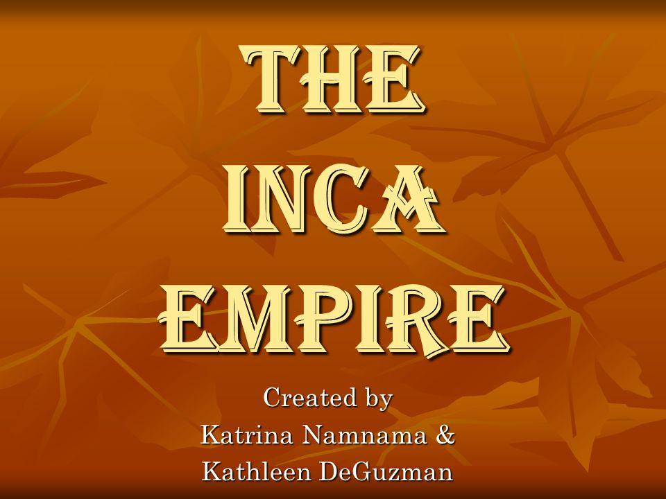 The Inca Empire Created by Katrina Namnama & Kathleen DeGuzman
