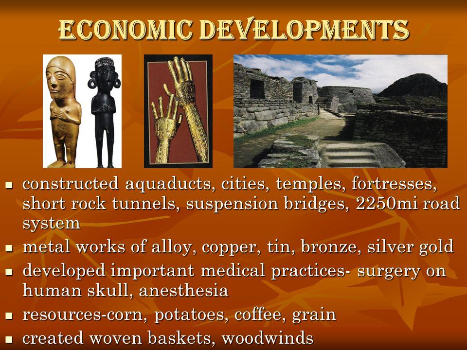Economic Developments constructed aquaducts, cities, temples, fortresses, short rock tunnels, suspension bridges, 2250mi road system constructed aquad