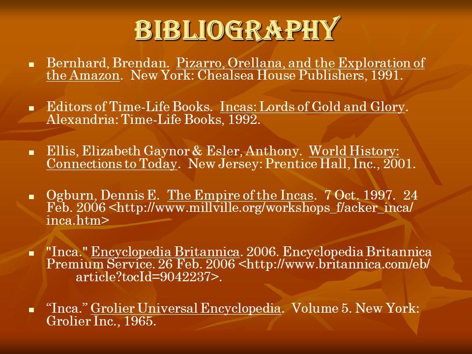 Bibliography Bernhard, Brendan. Pizarro, Orellana, and the Exploration of the Amazon. New York: Chealsea House Publishers, 1991. Editors of Time-Life