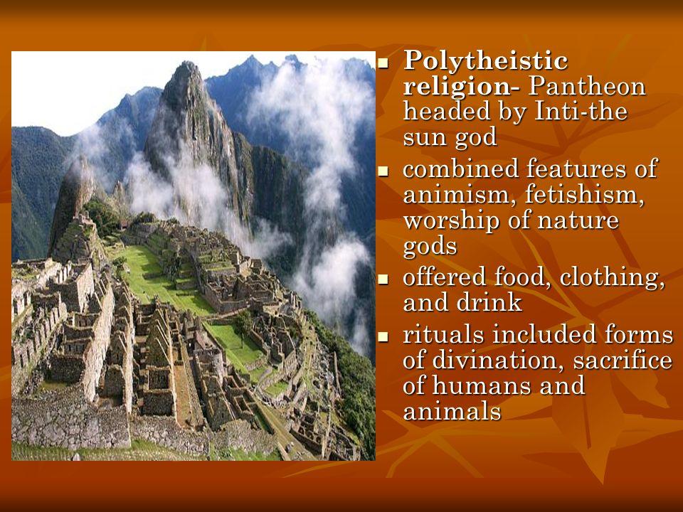 Polytheistic religion- Pantheon headed by Inti-the sun god Polytheistic religion- Pantheon headed by Inti-the sun god combined features of animism, fe
