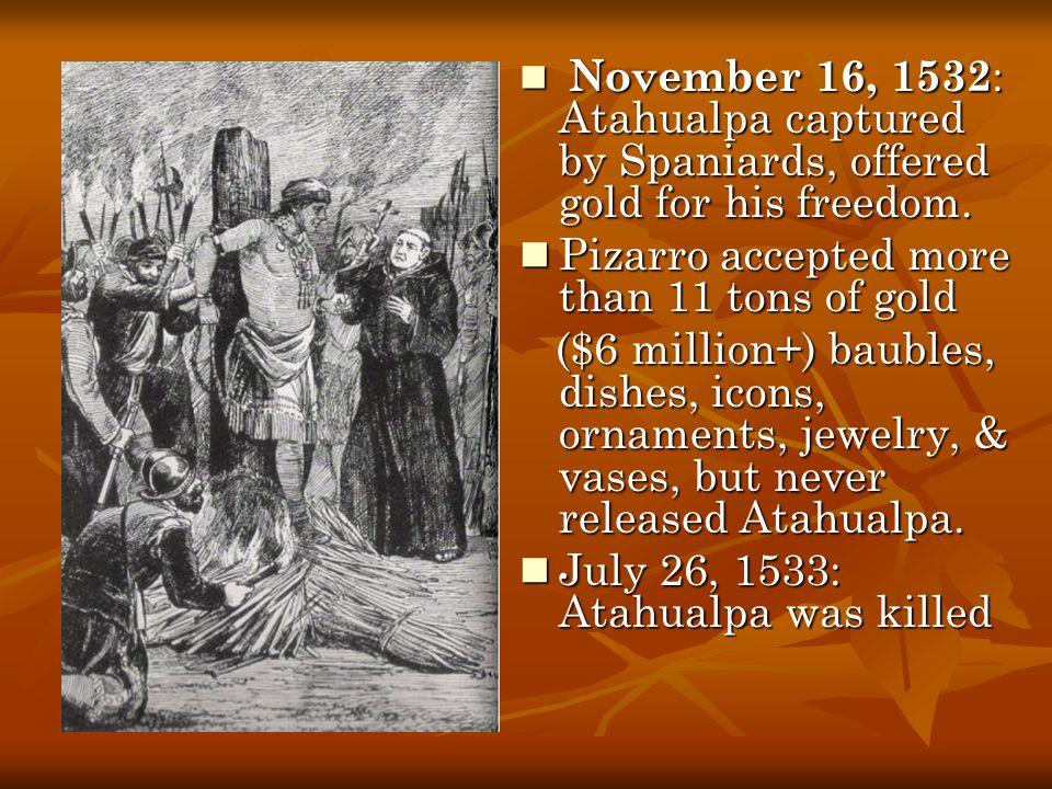 November 16, 1532 : Atahualpa captured by Spaniards, offered gold for his freedom. November 16, 1532 : Atahualpa captured by Spaniards, offered gold f