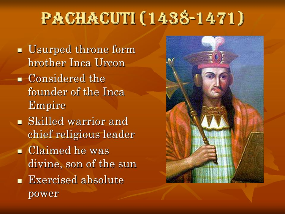 Pachacuti (1438-1471) Usurped throne form brother Inca Urcon Usurped throne form brother Inca Urcon Considered the founder of the Inca Empire Consider