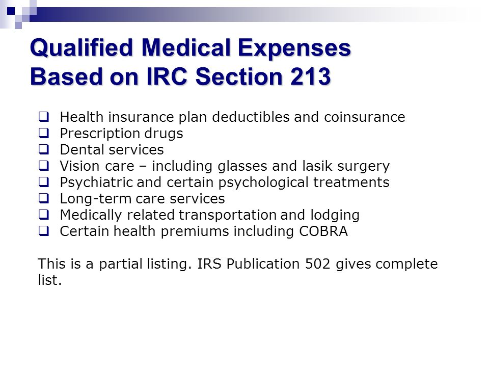 Qualified Medical Expenses Based on IRC Section 213 Health insurance plan deductibles and coinsurance Prescription drugs Dental services Vision care –