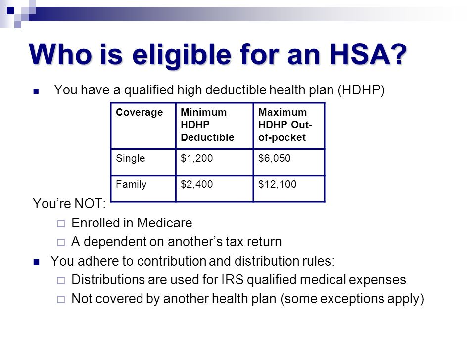 Who is eligible for an HSA? You have a qualified high deductible health plan (HDHP) Youre NOT: Enrolled in Medicare A dependent on anothers tax return