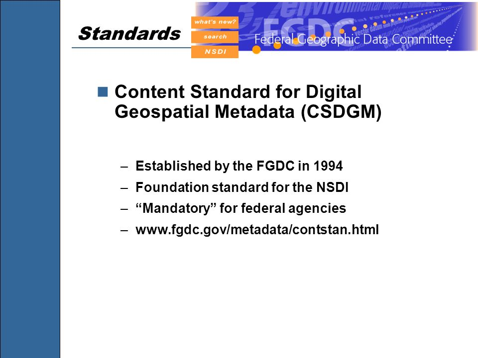 Standards Content Standard for Digital Geospatial Metadata (CSDGM) –Established by the FGDC in 1994 –Foundation standard for the NSDI –Mandatory for f