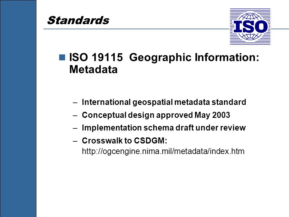 Standards ISO 19115 Geographic Information: Metadata –International geospatial metadata standard –Conceptual design approved May 2003 –Implementation