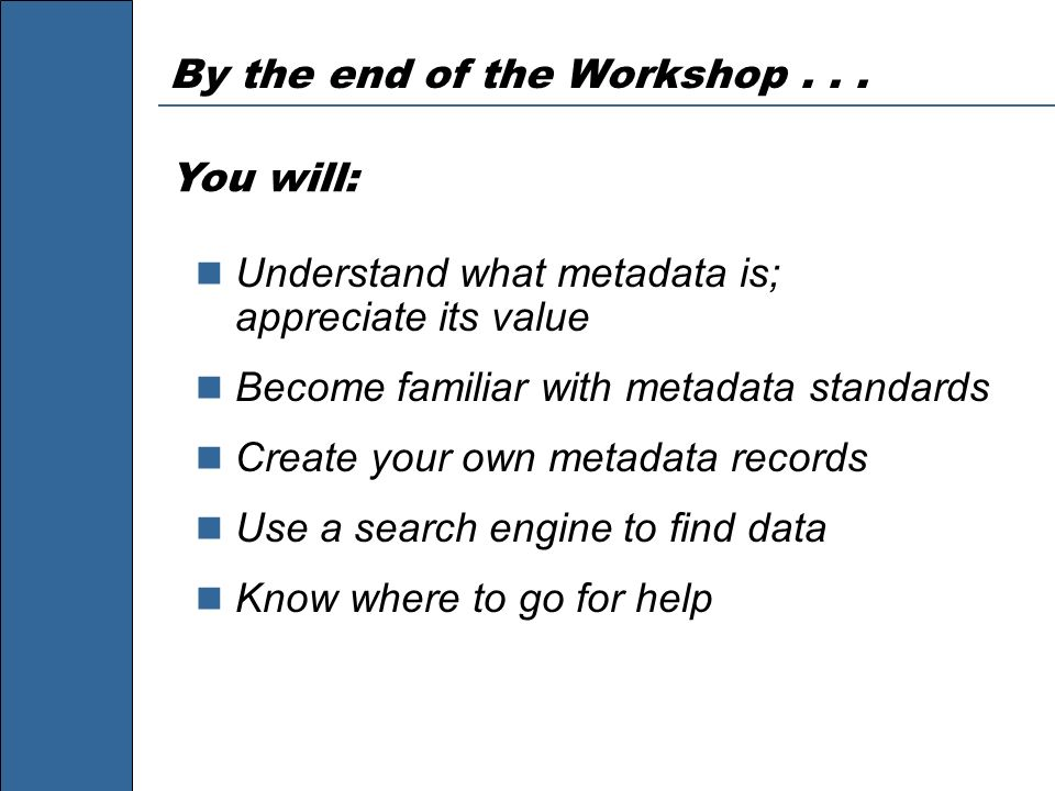 By the end of the Workshop... Understand what metadata is; appreciate its value Become familiar with metadata standards Create your own metadata recor