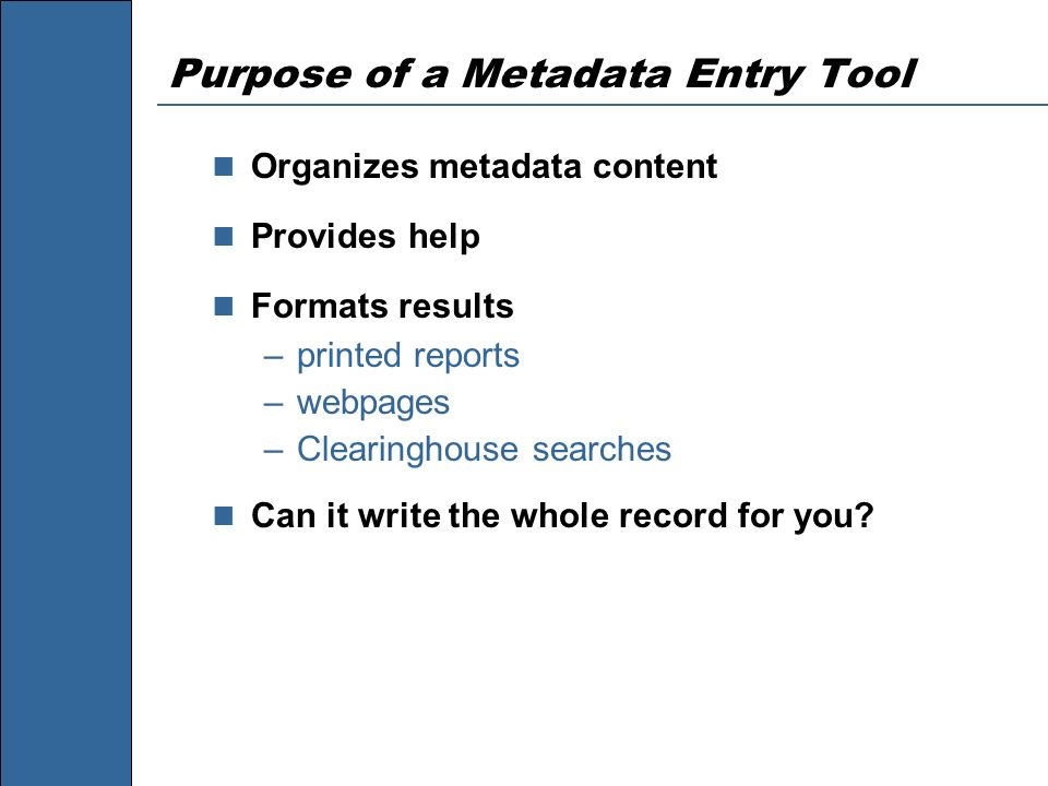 Purpose of a Metadata Entry Tool Organizes metadata content Provides help Formats results –printed reports –webpages –Clearinghouse searches Can it wr