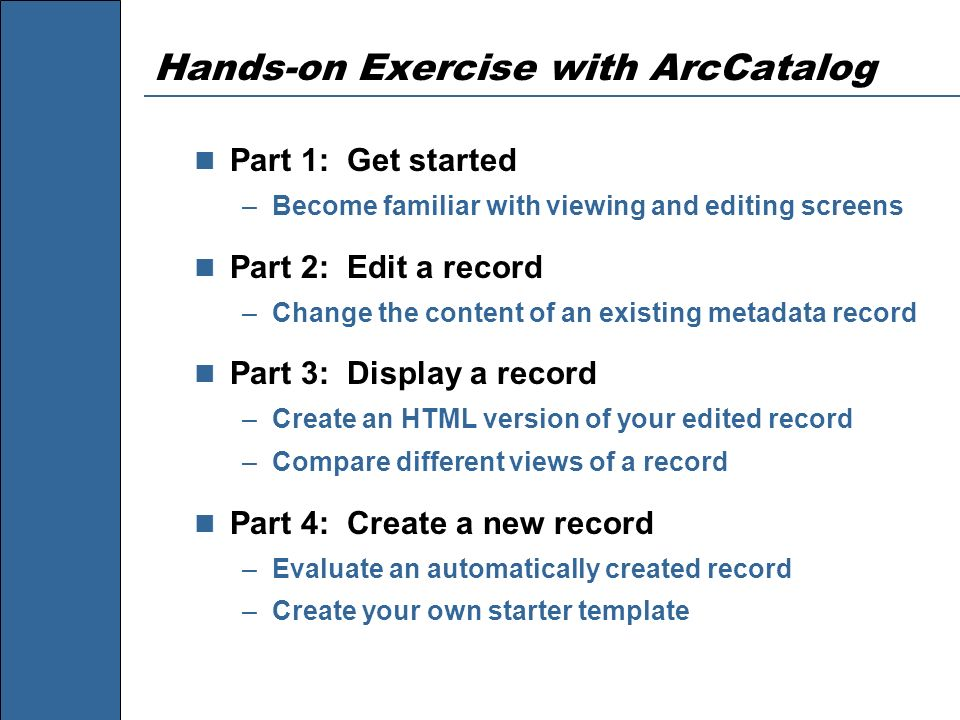 Hands-on Exercise with ArcCatalog Part 1: Get started –Become familiar with viewing and editing screens Part 2: Edit a record –Change the content of a