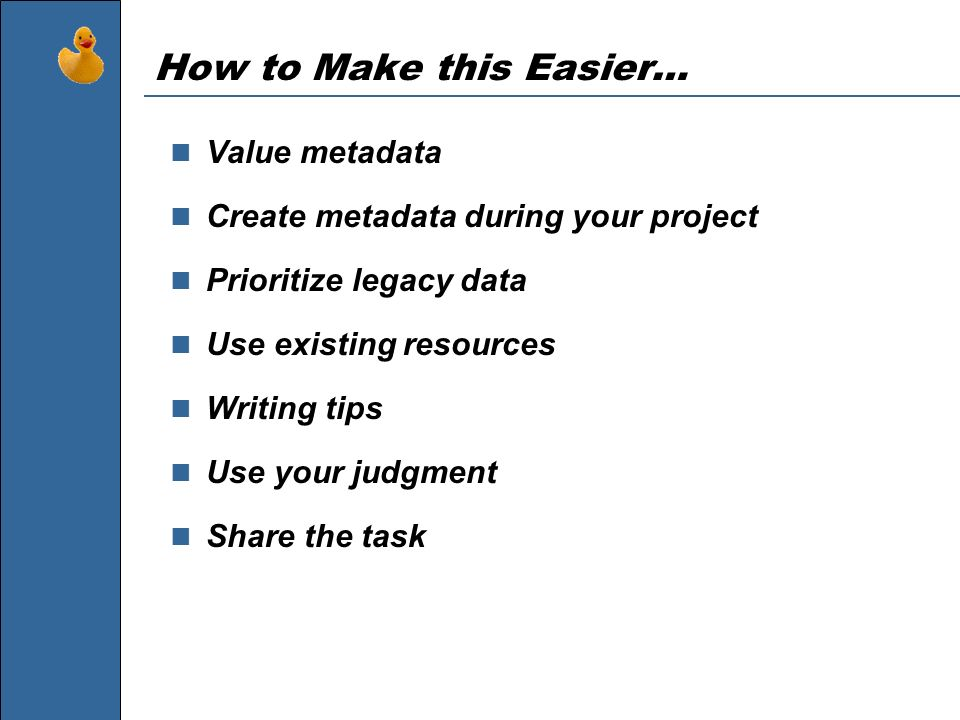 How to Make this Easier… Value metadata Create metadata during your project Prioritize legacy data Use existing resources Writing tips Use your judgme