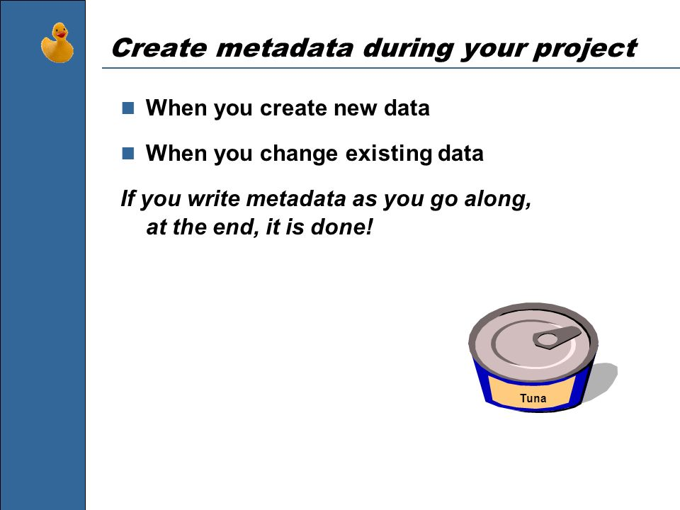 Create metadata during your project When you create new data When you change existing data If you write metadata as you go along, at the end, it is do