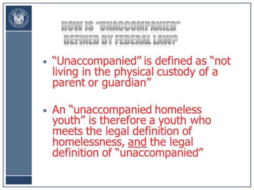 Unaccompanied is defined as not living in the physical custody of a parent or guardian Unaccompanied is defined as not living in the physical custody of a parent or guardian An unaccompanied homeless youth is therefore a youth who meets the legal definition of homelessness, and the legal definition of unaccompanied An unaccompanied homeless youth is therefore a youth who meets the legal definition of homelessness, and the legal definition of unaccompanied