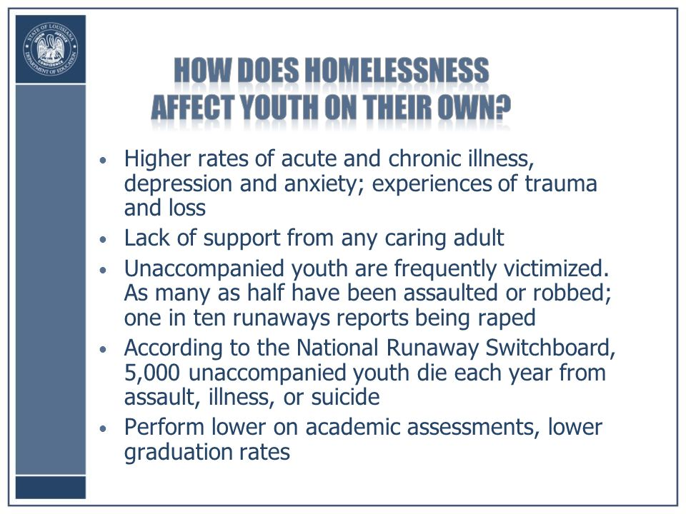 Higher rates of acute and chronic illness, depression and anxiety; experiences of trauma and loss Lack of support from any caring adult Unaccompanied youth are frequently victimized.
