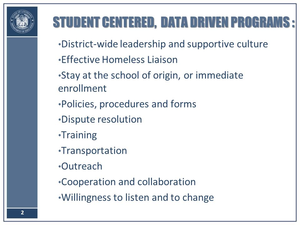 STUDENT CENTERED, DATA DRIVEN PROGRAMS : District-wide leadership and supportive culture Effective Homeless Liaison Stay at the school of origin, or immediate enrollment Policies, procedures and forms Dispute resolution Training Transportation Outreach Cooperation and collaboration Willingness to listen and to change 2