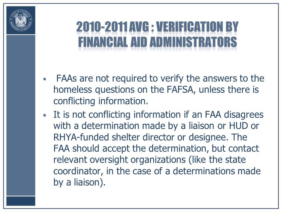 FAAs are not required to verify the answers to the homeless questions on the FAFSA, unless there is conflicting information.