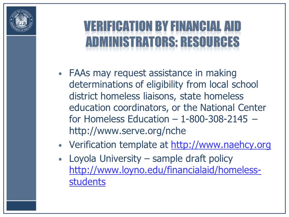 FAAs may request assistance in making determinations of eligibility from local school district homeless liaisons, state homeless education coordinators, or the National Center for Homeless Education – –   Verification template at   Loyola University – sample draft policy   students   students