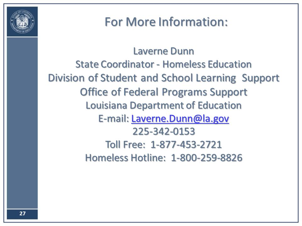 For More Information: Laverne Dunn State Coordinator - Homeless Education Division of Student and School Learning Support Office of Federal Programs Support Louisiana Department of Education Toll Free: Homeless Hotline: