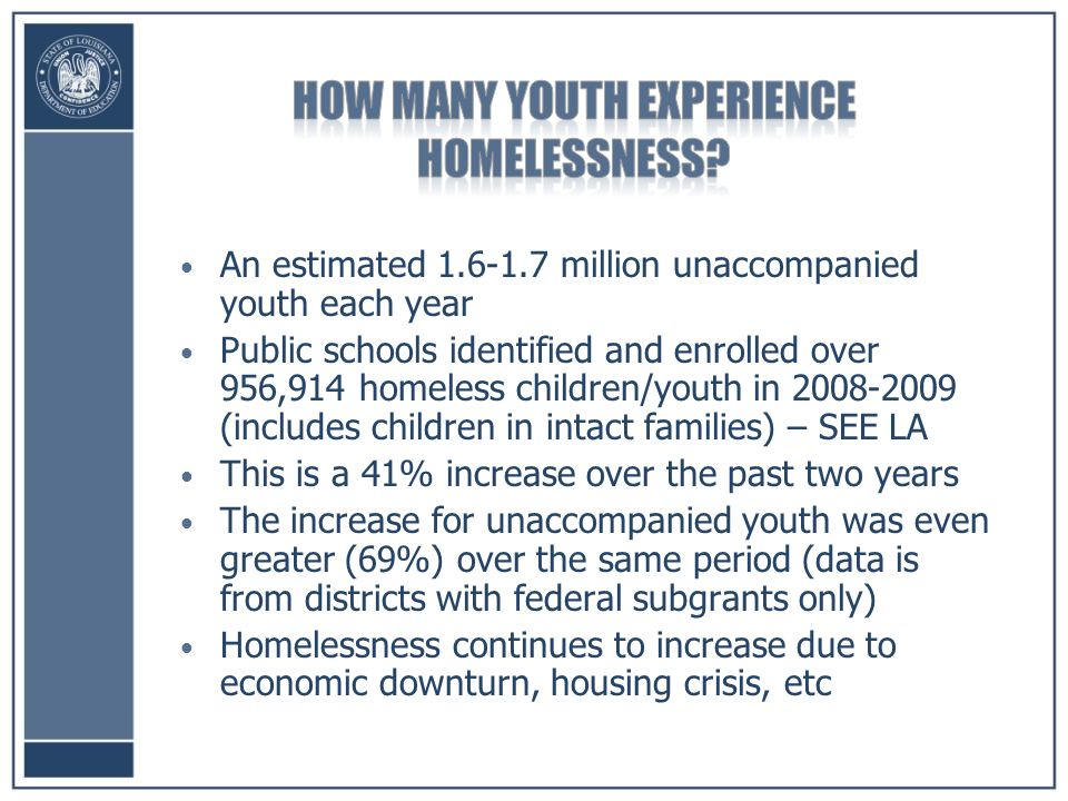 An estimated million unaccompanied youth each year Public schools identified and enrolled over 956,914 homeless children/youth in (includes children in intact families) – SEE LA This is a 41% increase over the past two years The increase for unaccompanied youth was even greater (69%) over the same period (data is from districts with federal subgrants only) Homelessness continues to increase due to economic downturn, housing crisis, etc