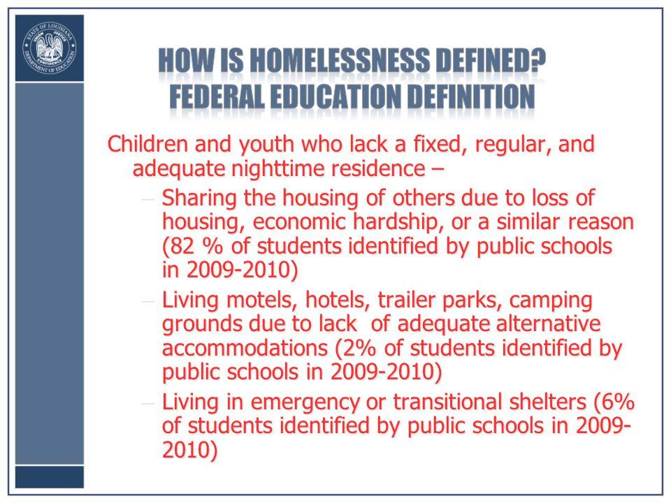 Children and youth who lack a fixed, regular, and adequate nighttime residence – –Sharing the housing of others due to loss of housing, economic hardship, or a similar reason (82 % of students identified by public schools in ) –Living motels, hotels, trailer parks, camping grounds due to lack of adequate alternative accommodations (2% of students identified by public schools in ) –Living in emergency or transitional shelters (6% of students identified by public schools in )