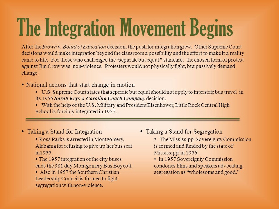The Integration Movement Begins After the Brown v. Board of Education decision, the push for integration grew. Other Supreme Court decisions would mak