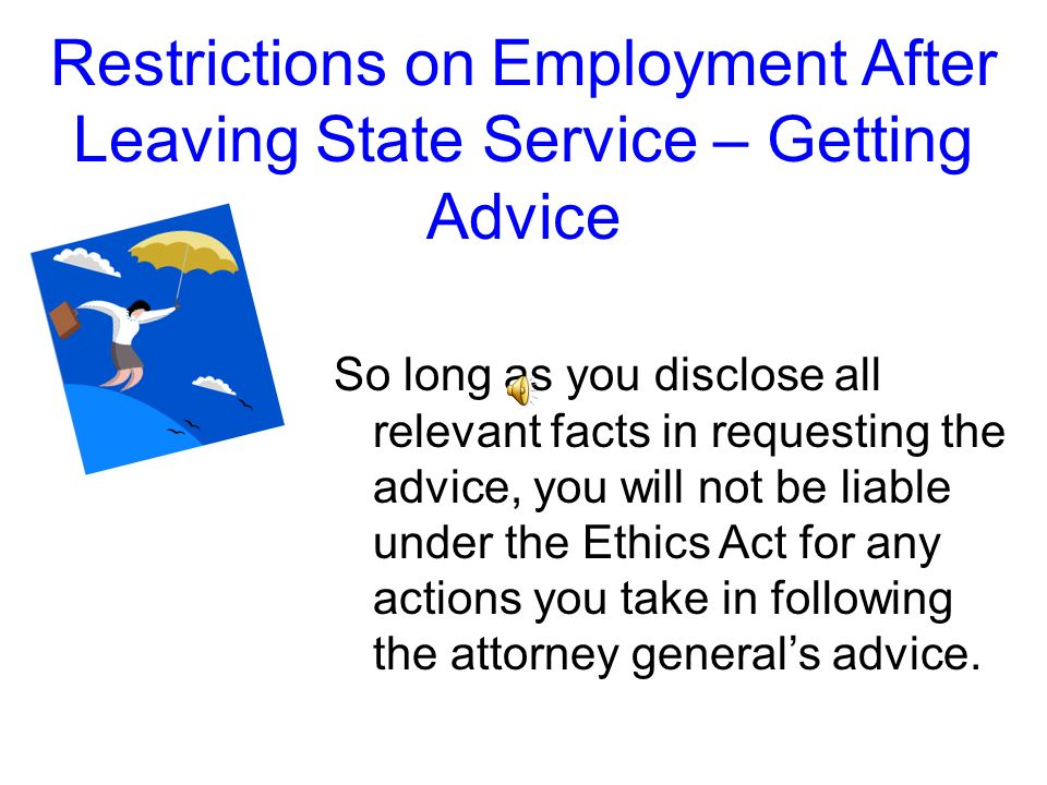 Restrictions on Employment After Leaving State Service – Getting Advice The attorney generals office can provide you advice about the restrictions on