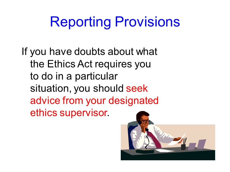 The Ethics Act works by relying on you to report your own gifts, outside employment, and interests in state grants, contracts, leases, and loans. The
