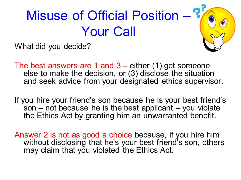 Misuse of Official Position – Your Call Heres an example for you to consider. If your best friends son applies for a vacancy that youre hiring to fill