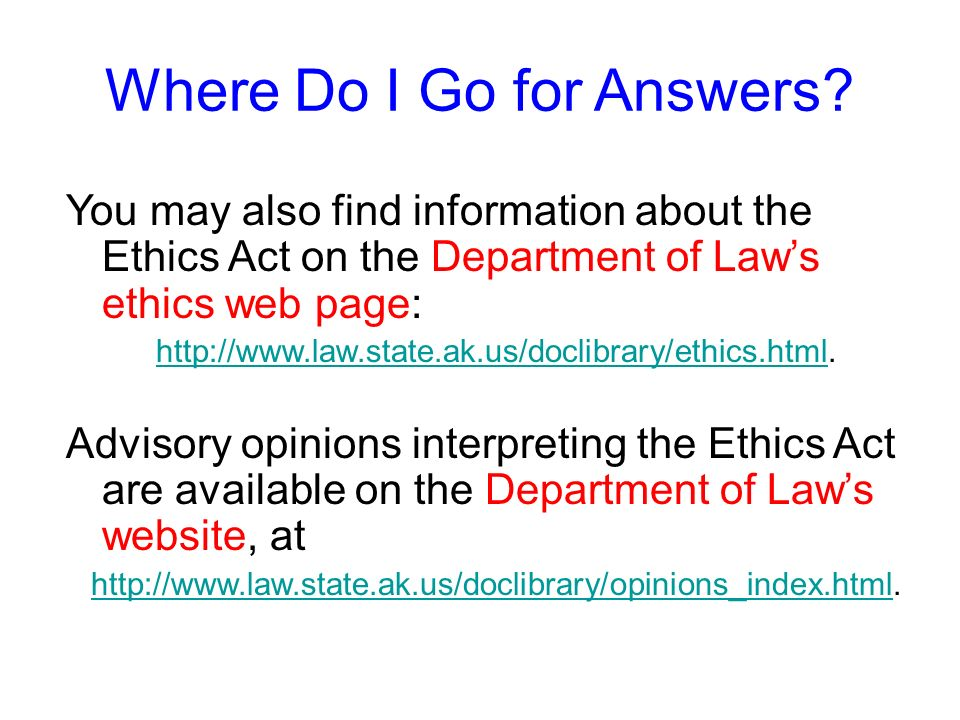 Where Do I Go for Answers? If you have questions about the Ethics Act, ask your designated ethics supervisor. Each executive branch department, agency