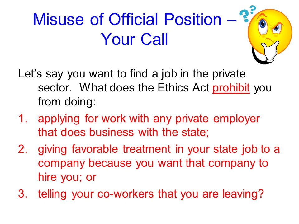 Misuse of Official Position The Ethics Act also prohibits using or attempting to use an official position to seek other employment or contracts.
