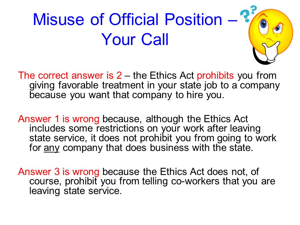 Misuse of Official Position – Your Call Lets say you want to find a job in the private sector. What does the Ethics Act prohibit you from doing: 1.app