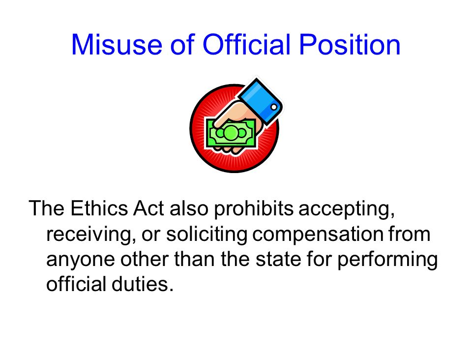 Misuse of Official Position – Your Call The correct answer is 2 – the Ethics Act prohibits you from giving favorable treatment in your state job to a