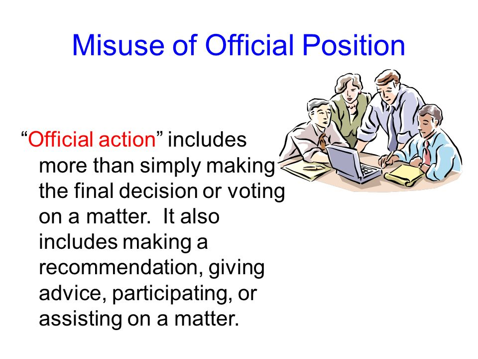 Misuse of Official Position Another type of misuse of official position that the Ethics Act prohibits is taking or withholding official action on a ma