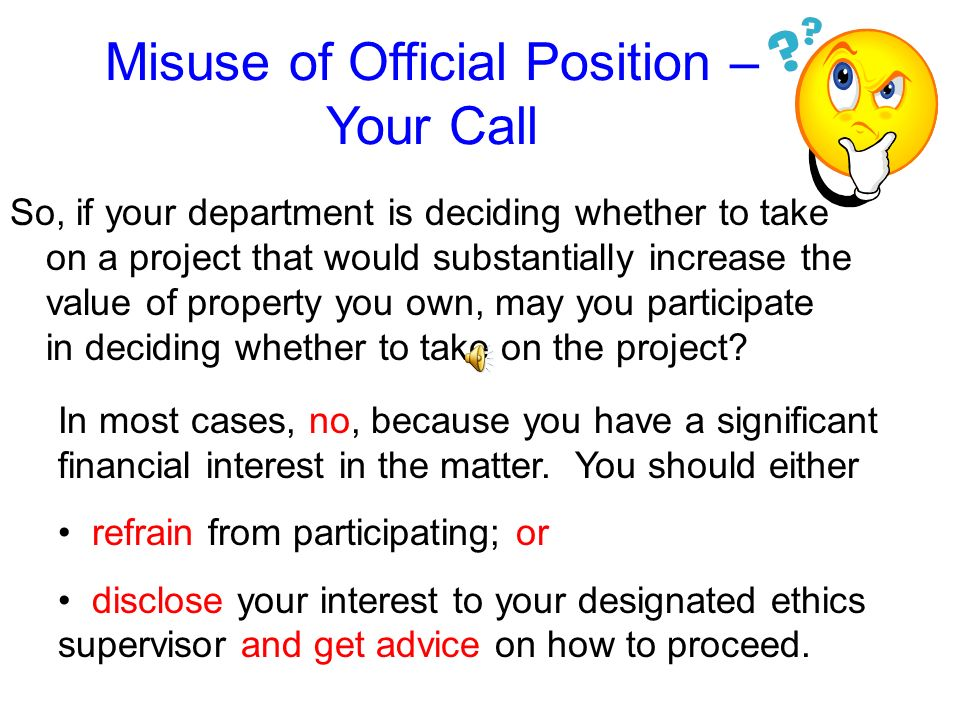 Misuse of Official Position Official action includes more than simply making the final decision or voting on a matter. It also includes making a recom